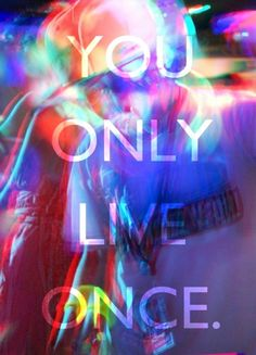 you only live once that's the motto   Y O L O