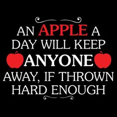 """The age old saying goes """"an apple a day keeps the doctor away"""". If you throw apples at people and knock them out you'll do a great job of keeping anyone away not just the doctor."""