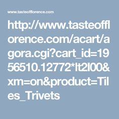 http://www.tasteofflorence.com/acart/agora.cgi?cart_id=1956510.12772*lt2I00&xm=on&product=Tiles_Trivets