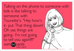 Talking on the phone to someone with kids is like talking to someone with Tourette's. 'Hey how's it- put That thing down! Oh yes things are going- I'm not going to tell you again!!!!'