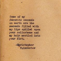 """""""Some of my favorite seconds on earth are the seconds filled with my lips spilled upon your collarbone & my hair nestled into your first."""" - Christopher Poindexter #quote"""