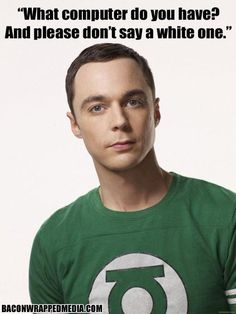 """What computer do you have? And please don't say a white one."" - Sheldon Cooper (The Big Bang Theory)"
