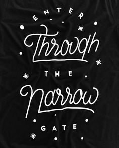 Enter through the narrow gate. For wide is the gate and broad is the road that leads to destruction and many enter through it. But small is the gate and narrow the road that leads to life and only a few find it. / Matthew 7:13-14