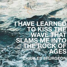 I have learned to kiss the wave that slams me into the Rock Of Ages - Charles Spurgeon