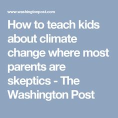 How to teach kids about climate change where most parents are skeptics - The Washington Post