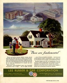 """These are fundamental for normal and continued prosperity: Homes and families; practical, efficient schools; church leadership that makes devotion to religion a spiritual inspiration; elimination of class hatred and resumption of confidence and mutual interest in each other; employment for all who want it and independence for everyone who will work for."" Ad in Fortune Magazine by Lee Rubber & Tire Corporation, 1948."