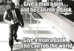 Sad but true - Give a man a gun and he can rob a bank. Give a man a bank and he can rob the world.  [And never spend a minute in jail!]