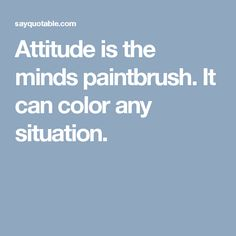 Attitude is the minds paintbrush. It can color any situation.