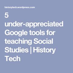 5 under-appreciated Google tools for teaching Social Studies | History Tech