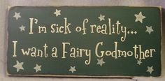 I'm really enjoying my reality but I would not say no to a Fairy Godmother, especially if she could *poof* the piles of laundry and dishes done.