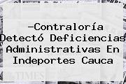 http://tecnoautos.com/wp-content/uploads/imagenes/tendencias/thumbs/contraloria-detecto-deficiencias-administrativas-en-indeportes-cauca.jpg Contraloria. ?Contraloría detectó deficiencias administrativas en Indeportes Cauca, Enlaces, Imágenes, Videos y Tweets - http://tecnoautos.com/actualidad/contraloria-contraloria-detecto-deficiencias-administrativas-en-indeportes-cauca/