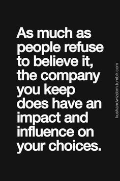 The people you keep in your life REALLY DO have an impact on you and an influence your choices. CHOOSE Carefully!!