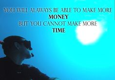 You will always be able to make more MONEY but you cannot make more TIME
