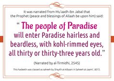 """It was narrated from Mu'aadh ibn Jabal that the Prophet (peace and blessings of Allaah be upon him) said: """"The people of Paradise will enter Paradise hairless and beardless, with kohl-rimmed eyes, all thirty or thirty-three years old.""""  (Narrated by al-Tirmidhi, 2545).  This hadeeth was classed as saheeh by Shaykh al-Albaani in Saheeh al-Jaami', 8072."""