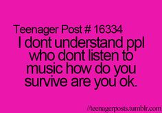 Teenager Post #16334 ~ I don't understand people who listen to music how do you survive are you okay. ☮