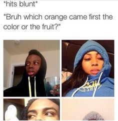 Hits Blunt Bruh Which Orange Came First The Color Or The Fruit - Funny Memes. The Funniest Memes worldwide for Birthdays, School, Cats, and Dank Memes - Meme Stupid Funny Memes, Funny Relatable Memes, Funny Texts, Funny Stuff, Bruh Meme, Funny Friend Memes, Funny Things, Random Stuff, Really Funny