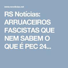 RS Notícias: ARRUACEIROS FASCISTAS QUE NEM SABEM O QUE É PEC 24...