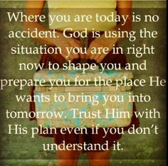 Where you are today is no accident. God is using the situation you are in right now to shape you and prepare you for the place He wants to bring you into tomorrow. Trust Him with His plan even if you don't understand it.