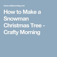 How to Make a Snowman Christmas Tree - Crafty Morning