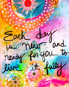 Each day is new and ready for you to live it fully