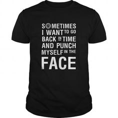 Awesome Tee SOMETIMES I WANT TO GO BACK IN TIME AND PUNCH MYSELF IN THE FACE T-Shirt
