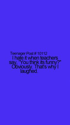 """Teenager Post I hate it when teachers say, """"You think its funny? That's why I laughed. Teenager Quotes, Teen Quotes, Funny Quotes, Funny Memes, Hilarious, Teenager Posts Sarcasm, It's Funny, Brent Rivera, Funny Teen Posts"""
