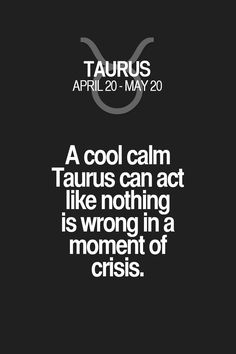 A cool calm Taurus can act like nothing is wrong in a moment of crisis. Taurus | Taurus Quotes | Taurus Horoscope | Taurus Zodiac Signs