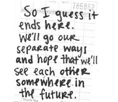 so i guess it ends here. we'll go our separate ways and hope that we'll see each other somewhere in the future