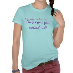life t shirt for women  states states:  Life moves to fast...oops you just missed me! find this and more on zazzle.com/linsartwork*
