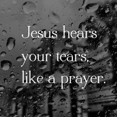 Jesus hears your tears like a prayer!! Thank You LORD!! we serve an awesome GOD!!! <3