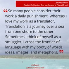 I love my work as a translator. Translation is a journey over a sea from one shore to the other.  Amara Lakhous
