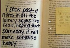 i stick post-it notes in all the library books i've read, hoping someday it will make someone happy :)