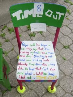 Time out chair: Boys will be boys or so they say But I'm raising my boy to be a man one day...Shouting is not nice and kicking hurts... Nobody likes their face in the dirt... So boys that fight, kick and shout... Will be boys that sit in time out.