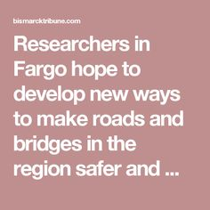 Researchers in Fargo hope to develop new ways to make roads and bridges in the region safer and make them last longer through a newly awarded federal grant.  A five-state consortium headed by a research center at North Dakota State University will receive $2.5 million a year for the next five years to study methods of preserving and improving transportation infrastructure.