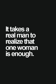 It takes a real man to realize that one woman is enough. Real men. Gentleman. Gentleman.