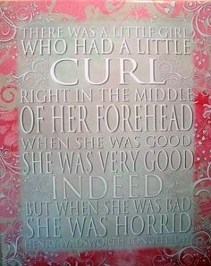 oh, how many times I have repeated this poem. There once was a little girl....