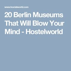 20 Berlin Museums That Will Blow Your Mind - Hostelworld
