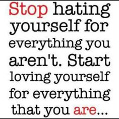 Stop hating yourself for everything you aren't. Start loving yourself for everything that you are.