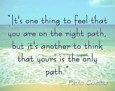 """It's one thing to feel that you are on the right path, but it's another to think that yours is the only path."" Paulo Coelho on being right #spirituality"