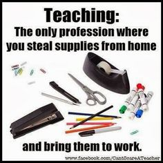 Teaching: the only profession where you steal supplies from home and bring them to work.