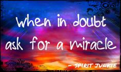 When in doubt ask for a miracle. #SpiritJunkie