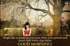 People like to bring up your past when your present and future look better than theirs.  Good Morning!