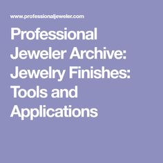 Professional Jeweler Archive: Jewelry Finishes: Tools and Applications