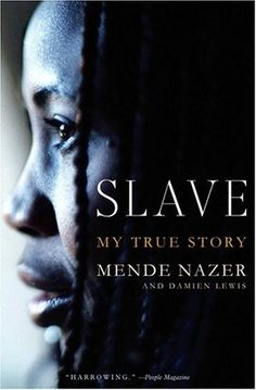 Slave: My True Story by Mende Nazer-At twelve years of age Mende's blissful childhood is terminated by Arab raiders who sell Mende into slavery with a wealthy family in Khartoum, Sudan
