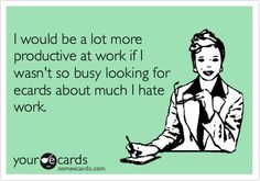 I would be a lot more productive at work if I wasn't so busy looking for ecards about much I hate work.