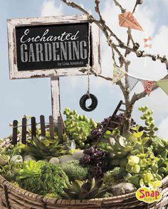 Enchanted Gardening: Growing Miniature Gardens, Fairy Gardens, and More