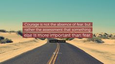 """Franklin D. Roosevelt Quote: """"Courage is not the absence of fear, but rather the assessment that something else is more important than fear."""""""