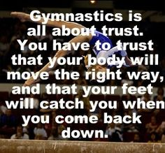 Gymnastics is all about trust. You have to trust that your body will move the right way, and that your feet will catch you when you come back down.