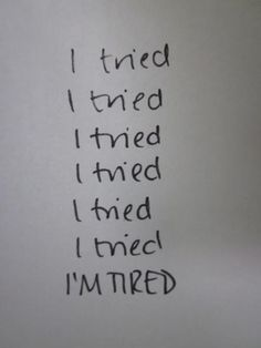 I tried. I tried. I tried. I tried. I tried. I tried. I'm tired. Picture Quote #1