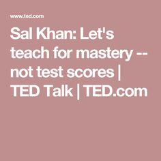 Sal Khan: Let's teach for mastery -- not test scores | TED Talk | TED.com